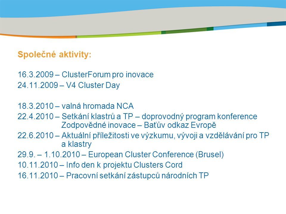 Title of the presentation | Date |‹#› Společné aktivity : 16.3.2009 – ClusterForum pro inovace 24.11.2009 – V4 Cluster Day 18.3.2010 – valná hromada NCA 22.4.2010 – Setkání klastrů a TP – doprovodný program konference Zodpovědné inovace – Baťův odkaz Evropě 22.6.2010 – Aktuální příležitosti ve výzkumu, vývoji a vzdělávání pro TP a klastry 29.9.