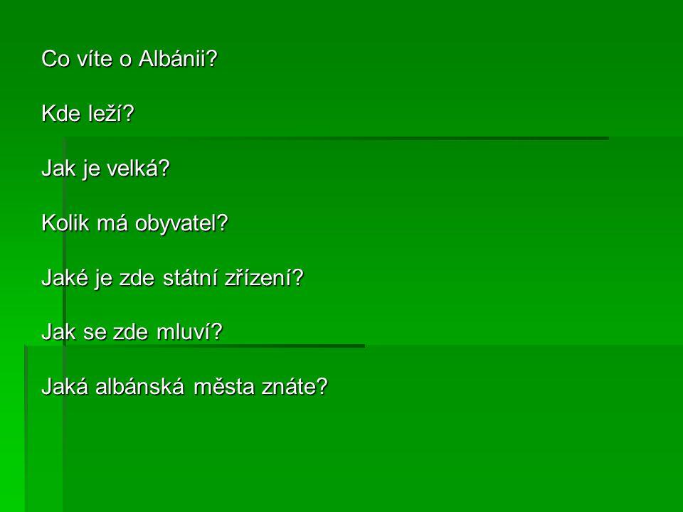 Co víte o Albánii? Kde leží? Jak je velká? Kolik má obyvatel? Jaké je zde státní zřízení? Jak se zde mluví? Jaká albánská města znáte?