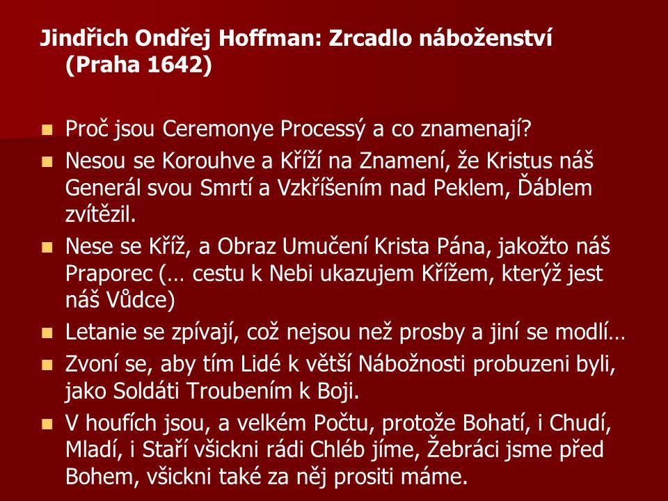 Jindřich Ondřej Hoffman: Zrcadlo náboženství (Praha 1642) Proč jsou Ceremonye Processý a co znamenají? Nesou se Korouhve a Kříží na Znamení, že Kristu