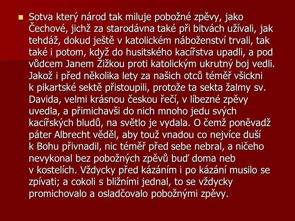 Sotva který národ tak miluje pobožné zpěvy, jako Čechové, jichž za starodávna také při bitvách užívali, jak tehdáž, dokud ještě v katolickém náboženst