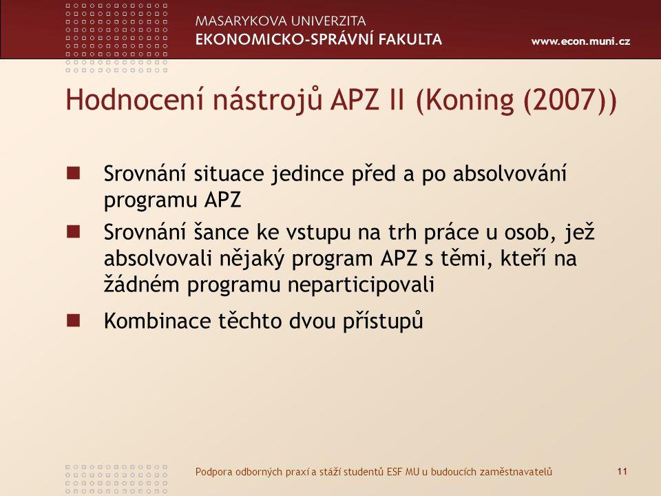 www.econ.muni.cz Hodnocení nástrojů APZ II (Koning (2007)) Srovnání situace jedince před a po absolvování programu APZ Srovnání šance ke vstupu na trh práce u osob, jež absolvovali nějaký program APZ s těmi, kteří na žádném programu neparticipovali Kombinace těchto dvou přístupů 11 Podpora odborných praxí a stáží studentů ESF MU u budoucích zaměstnavatelů