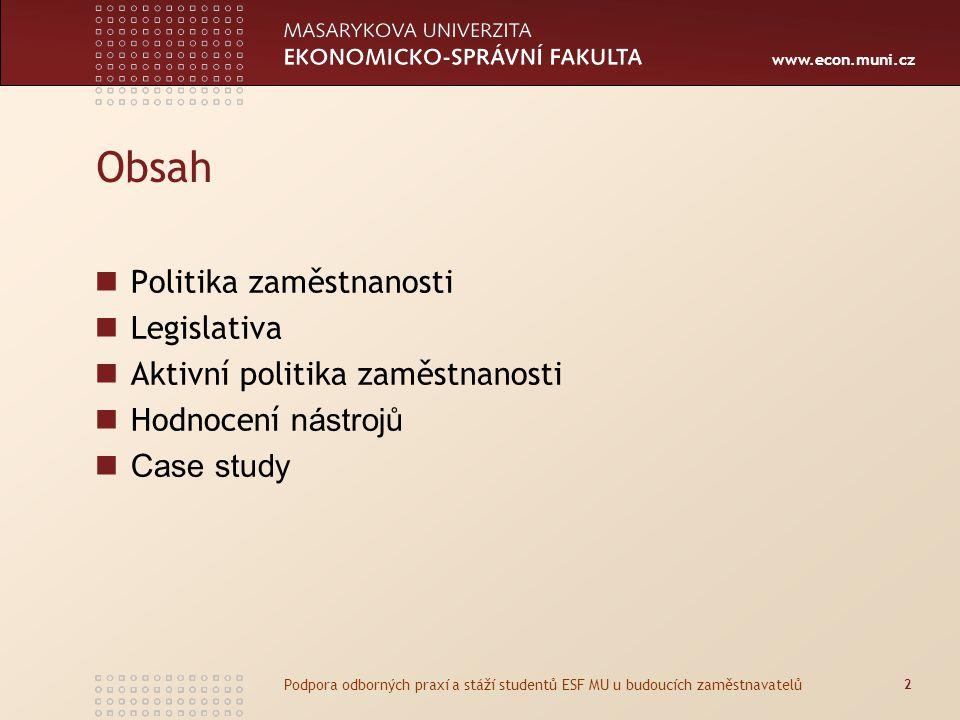 www.econ.muni.cz Obsah Politika zaměstnanosti Legislativa Aktivní politika zaměstnanosti Hodnocení nástrojů Case study 2 Podpora odborných praxí a stáží studentů ESF MU u budoucích zaměstnavatelů