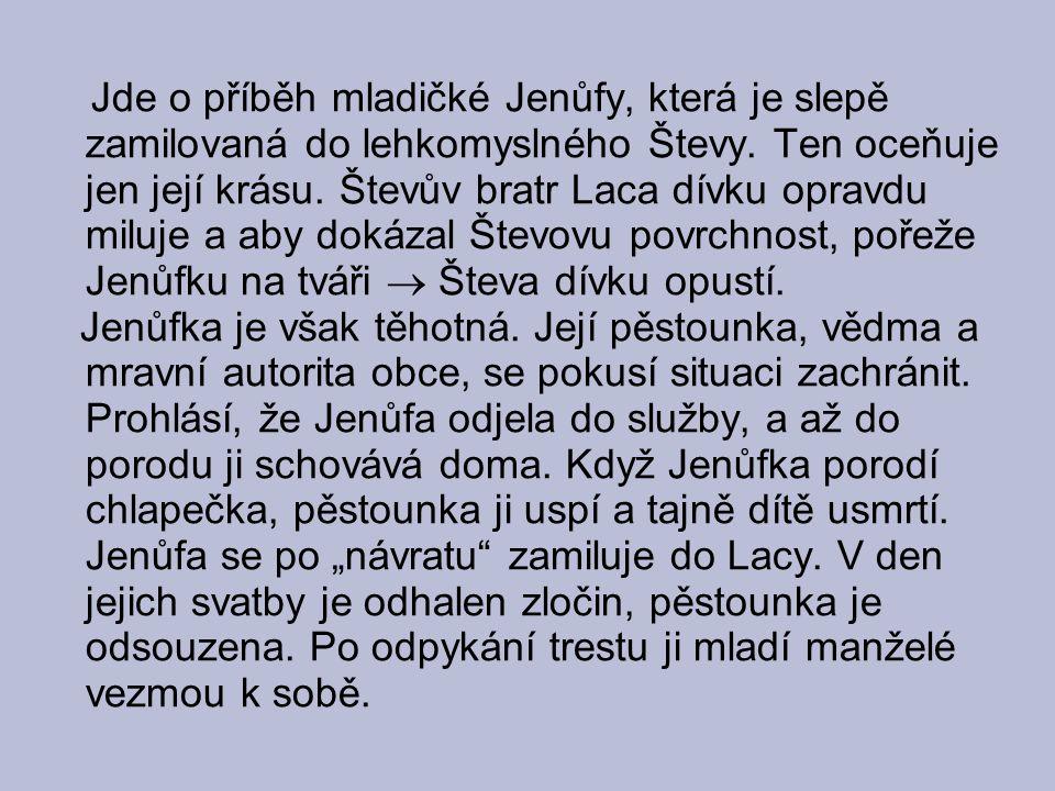 Jde o příběh mladičké Jenůfy, která je slepě zamilovaná do lehkomyslného Števy. Ten oceňuje jen její krásu. Števův bratr Laca dívku opravdu miluje a a
