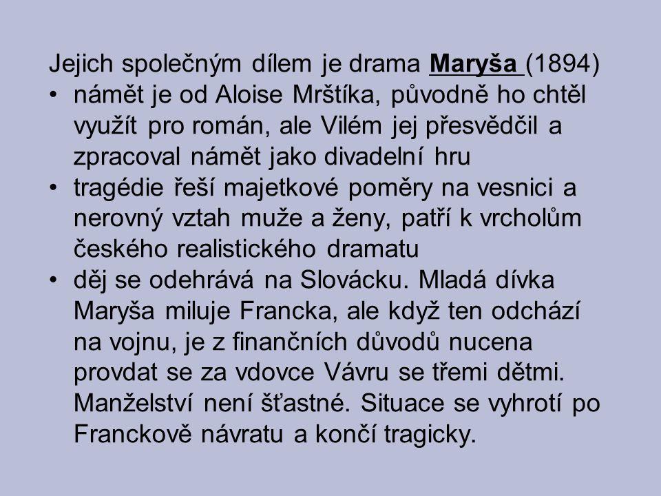 Jejich společným dílem je drama Maryša (1894) námět je od Aloise Mrštíka, původně ho chtěl využít pro román, ale Vilém jej přesvědčil a zpracoval námět jako divadelní hru tragédie řeší majetkové poměry na vesnici a nerovný vztah muže a ženy, patří k vrcholům českého realistického dramatu děj se odehrává na Slovácku.