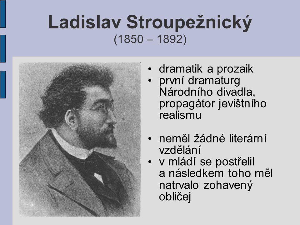 Ladislav Stroupežnický (1850 – 1892) dramatik a prozaik první dramaturg Národního divadla, propagátor jevištního realismu neměl žádné literární vzdělání v mládí se postřelil a následkem toho měl natrvalo zohavený obličej