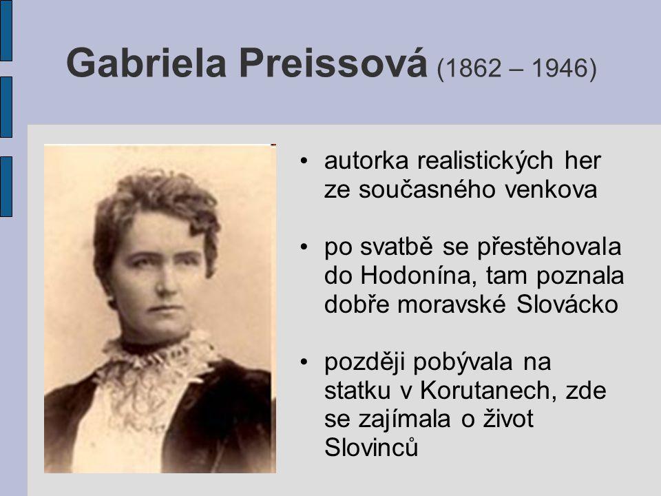 Gabriela Preissová (1862 – 1946) autorka realistických her ze současného venkova po svatbě se přestěhovala do Hodonína, tam poznala dobře moravské Slovácko později pobývala na statku v Korutanech, zde se zajímala o život Slovinců