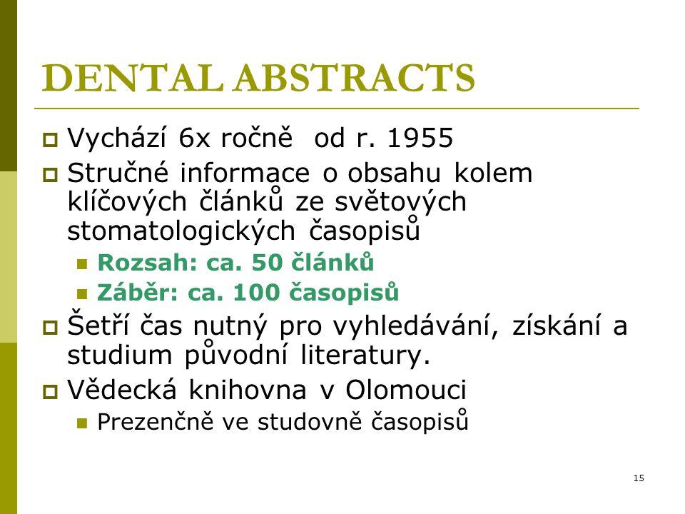 15 DENTAL ABSTRACTS  Vychází 6x ročně od r. 1955  Stručné informace o obsahu kolem klíčových článků ze světových stomatologických časopisů Rozsah: c
