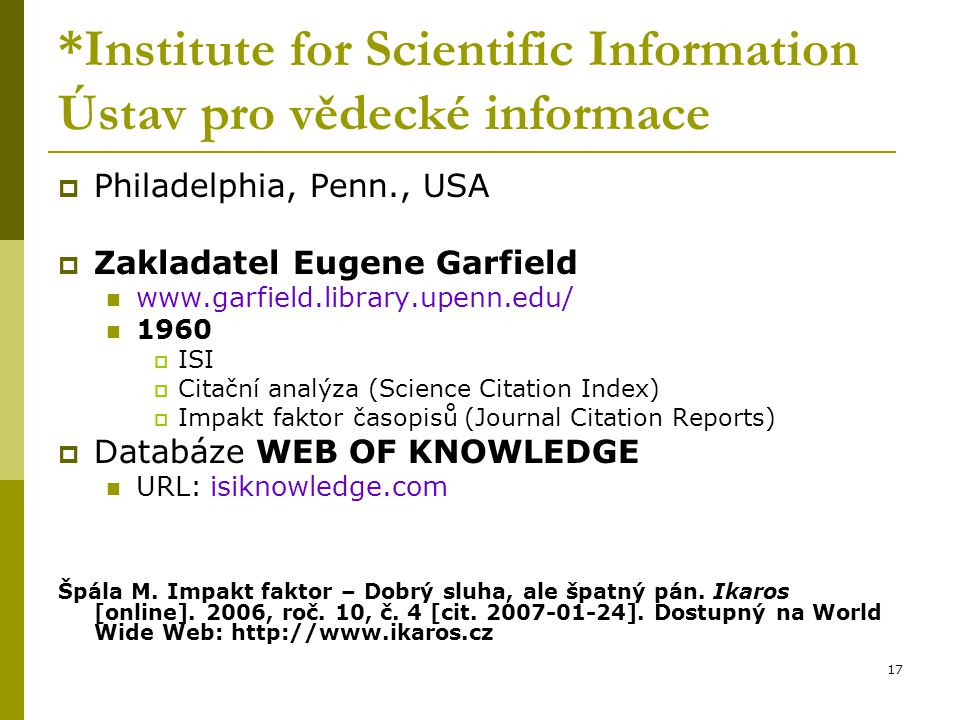 17 *Institute for Scientific Information Ústav pro vědecké informace  Philadelphia, Penn., USA  Zakladatel Eugene Garfield www.garfield.library.upen