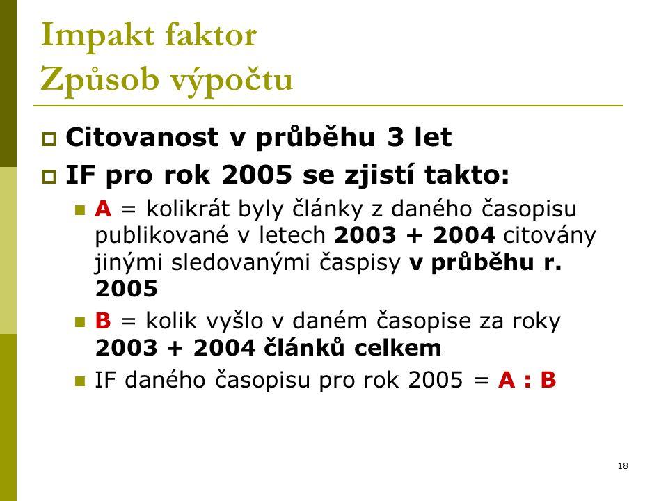 18 Impakt faktor Způsob výpočtu  Citovanost v průběhu 3 let  IF pro rok 2005 se zjistí takto: A = kolikrát byly články z daného časopisu publikované
