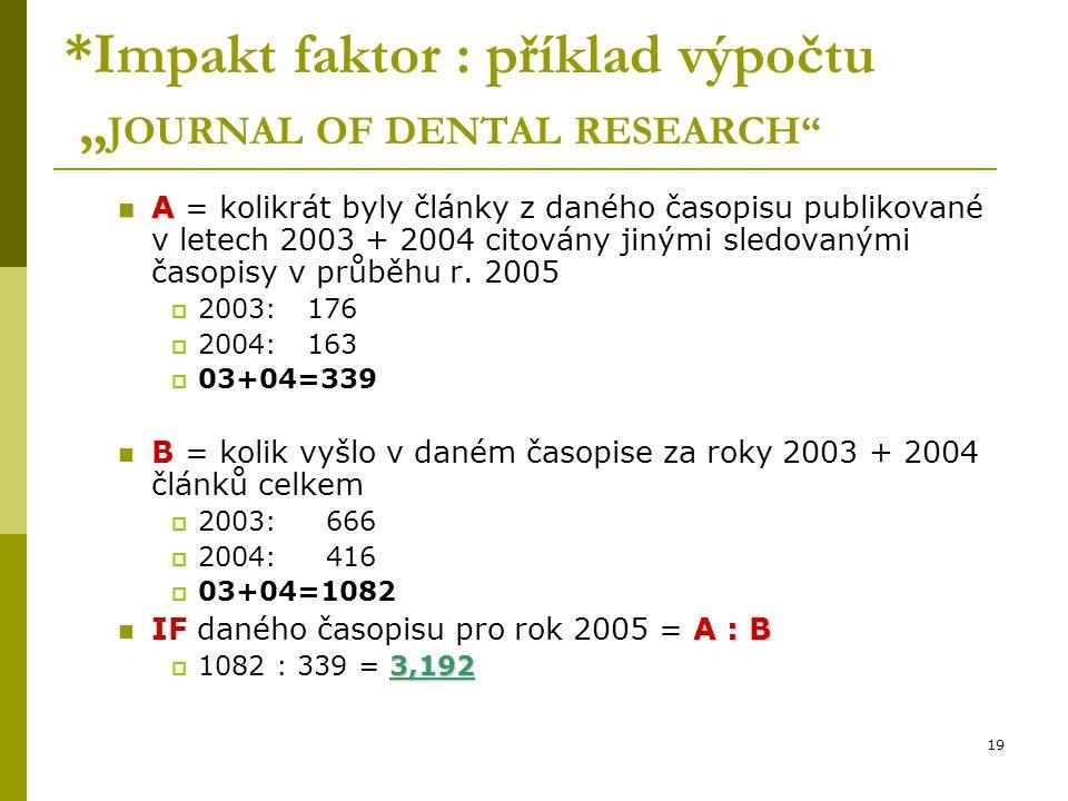 """19 *Impakt faktor : příklad výpočtu """" JOURNAL OF DENTAL RESEARCH"""" A A = kolikrát byly články z daného časopisu publikované v letech 2003 + 2004 citová"""
