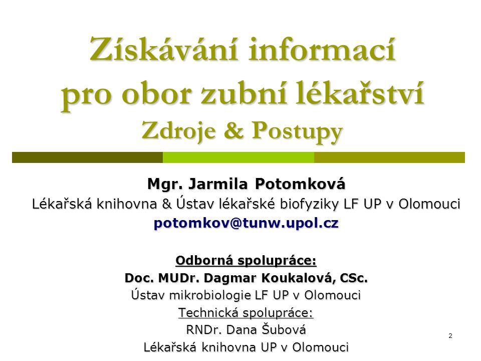 2 Získávání informací pro obor zubní lékařství Zdroje & Postupy Mgr. Jarmila Potomková Lékařská knihovna & Ústav lékařské biofyziky LF UP v Olomouci p