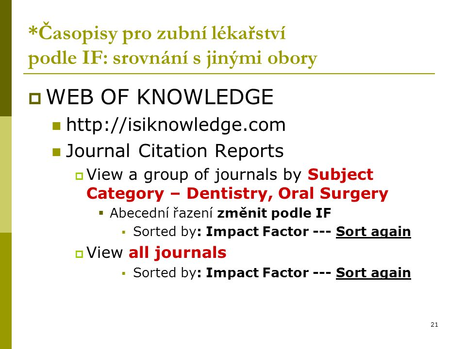 21 *Časopisy pro zubní lékařství podle IF: srovnání s jinými obory  WEB OF KNOWLEDGE http://isiknowledge.com Journal Citation Reports  View a group