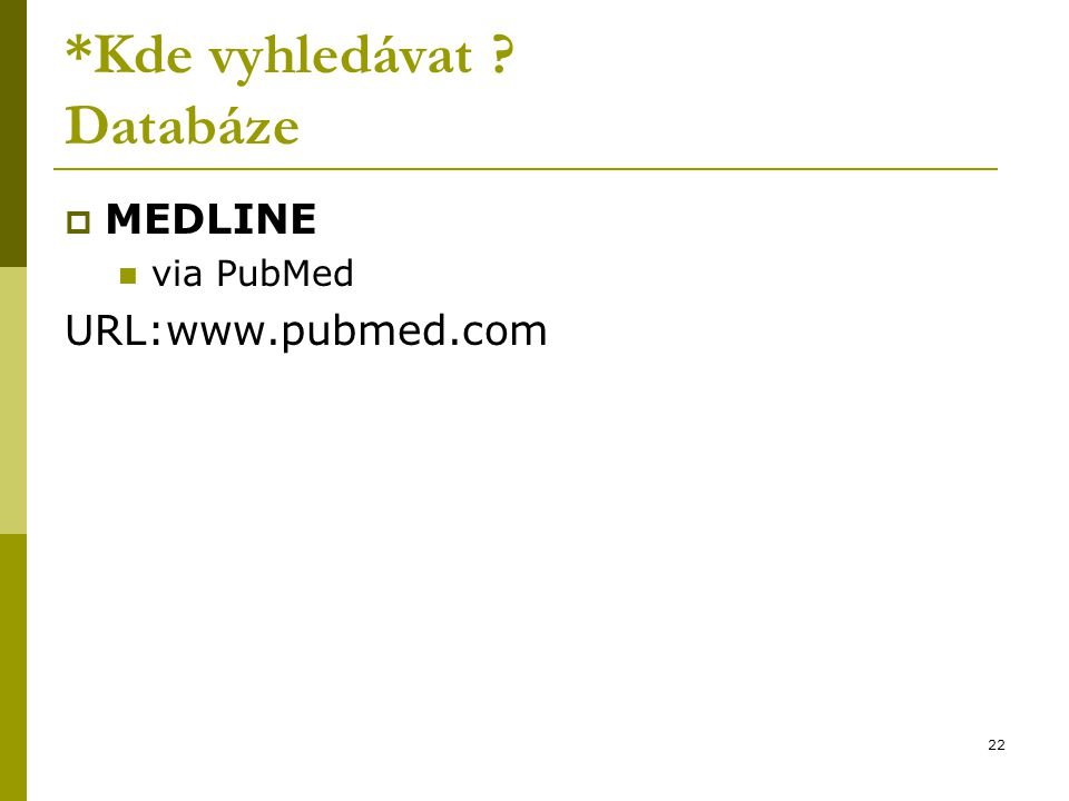 22 *Kde vyhledávat ? Databáze  MEDLINE via PubMed URL:www.pubmed.com