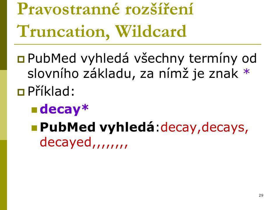 29 Pravostranné rozšíření Truncation, Wildcard  PubMed vyhledá všechny termíny od slovního základu, za nímž je znak *  Příklad: decay* PubMed vyhled