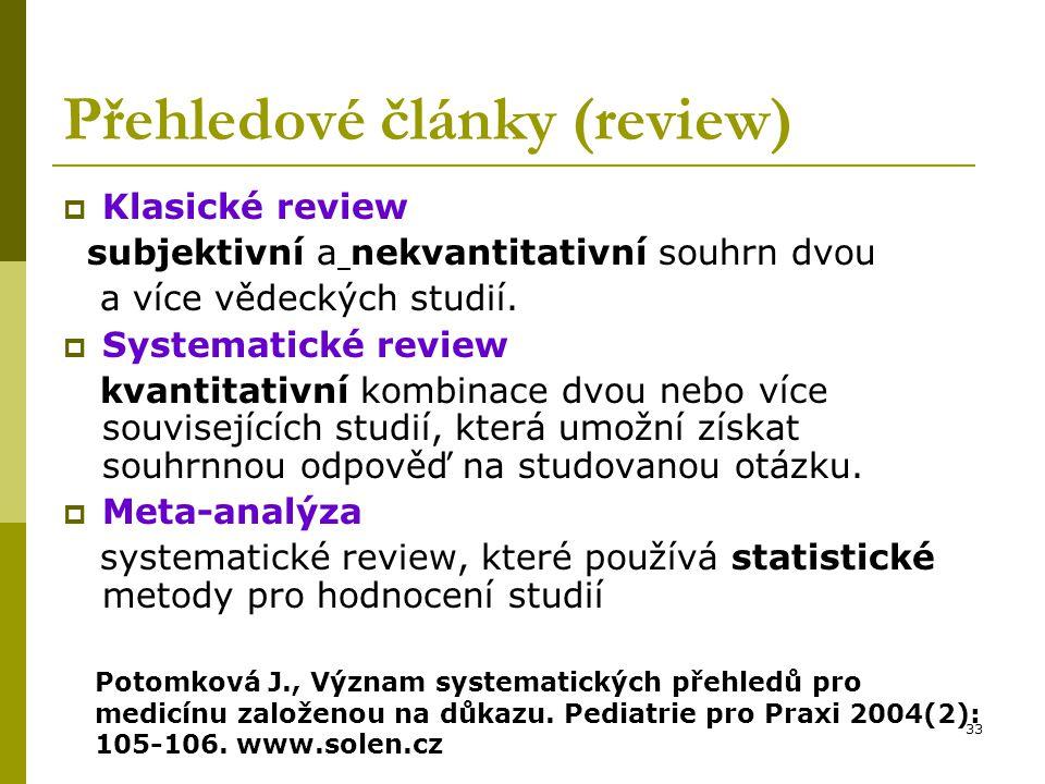 33 Přehledové články (review)  Klasické review subjektivní a nekvantitativní souhrn dvou a více vědeckých studií.  Systematické review kvantitativní