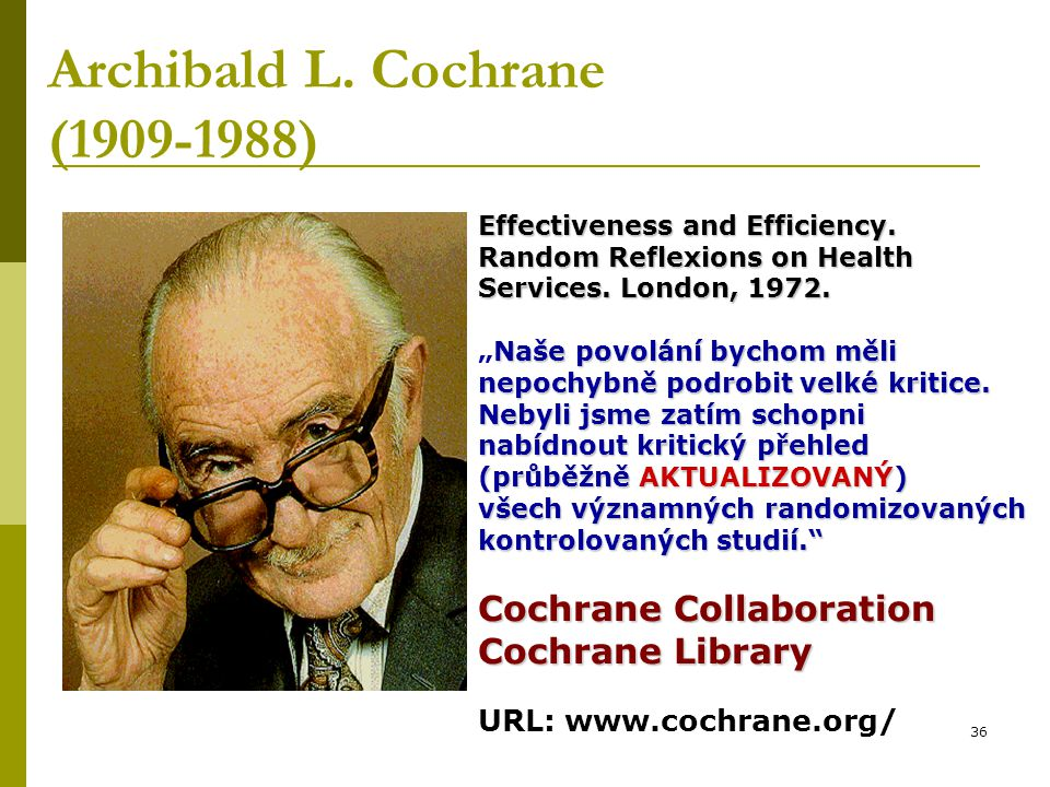 "36 Archibald L. Cochrane (1909-1988) Effectiveness and Efficiency. Random Reflexions on Health Services. London, 1972. Naše povolání bychom měli ""Naše"