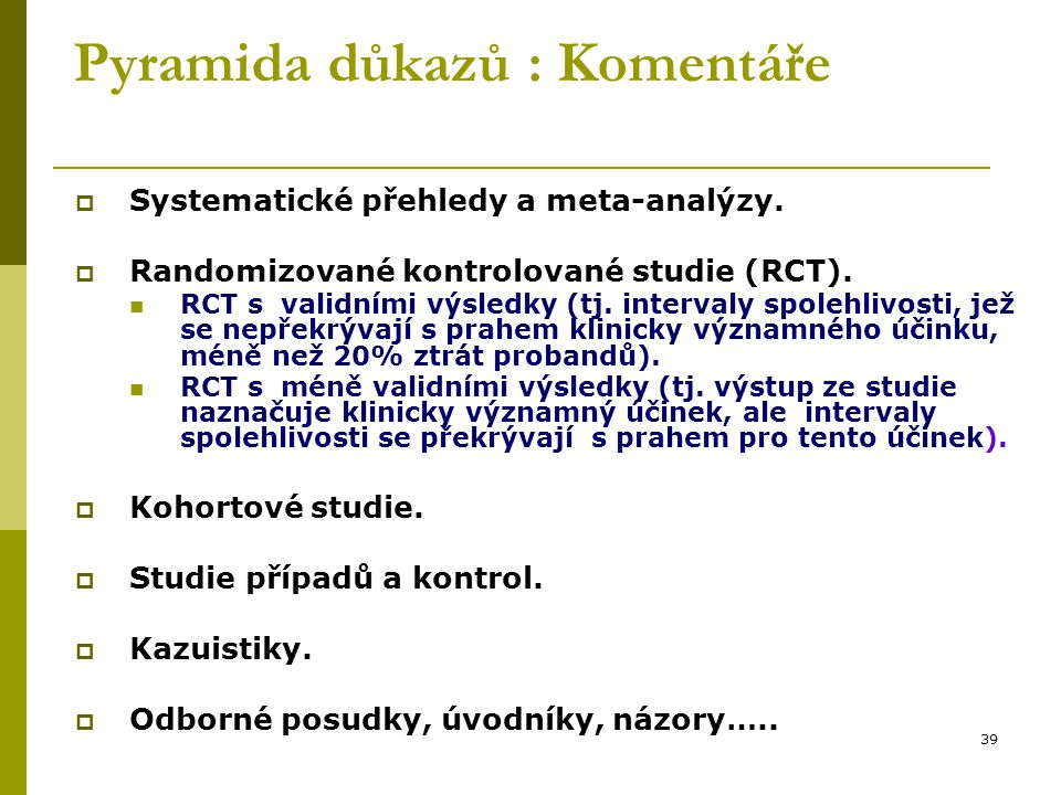 39 Pyramida důkazů : Komentáře  Systematické přehledy a meta-analýzy.  Randomizované kontrolované studie (RCT). RCT s validními výsledky (tj. interv