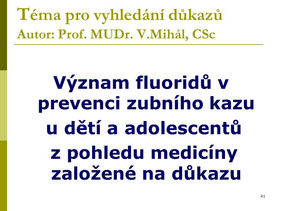 41 T éma pro vyhledání důkazů Autor: Prof. MUDr. V.Mihál, CSc Význam fluoridů v prevenci zubního kazu u dětí a adolescentů z pohledu medicíny založené