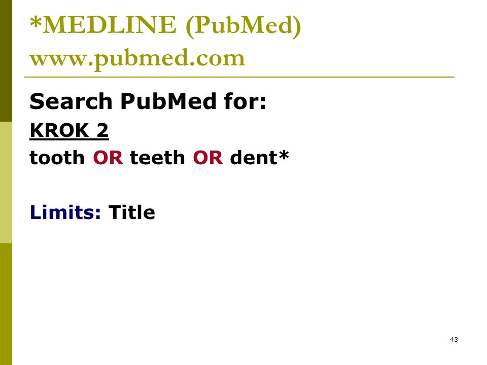 43 *MEDLINE (PubMed) www.pubmed.com Search PubMed for: KROK 2 tooth OR teeth OR dent* Limits: Title