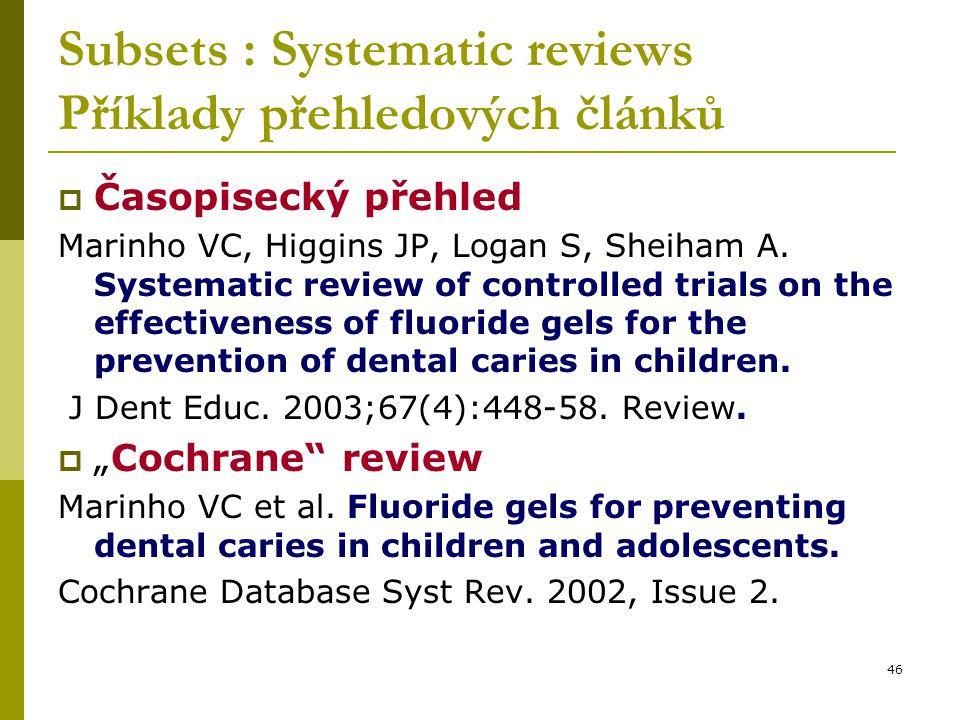 46 Subsets : Systematic reviews Příklady přehledových článků  Časopisecký přehled Marinho VC, Higgins JP, Logan S, Sheiham A. Systematic review of co