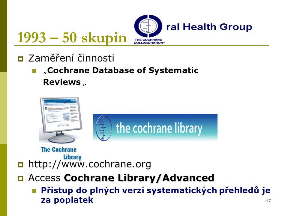 """47 1993 – 50 skupin  Zaměření činnosti """"Cochrane Database of Systematic Reviews """"  http://www.cochrane.org Cochrane Library/Advanced  Access Cochra"""