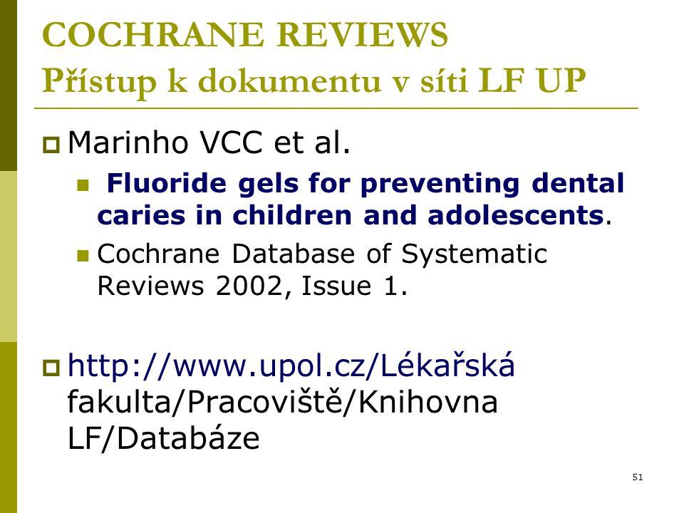 51 COCHRANE REVIEWS Přístup k dokumentu v síti LF UP  Marinho VCC et al. Fluoride gels for preventing dental caries in children and adolescents. Coch