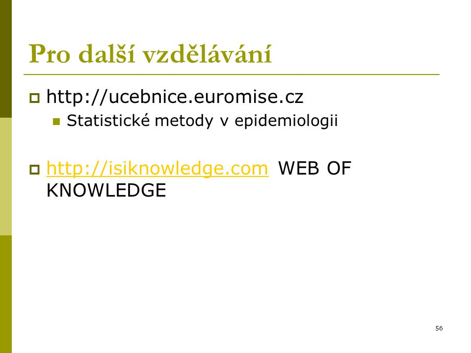 56 Pro další vzdělávání  http://ucebnice.euromise.cz Statistické metody v epidemiologii  http://isiknowledge.com WEB OF KNOWLEDGE http://isiknowledg