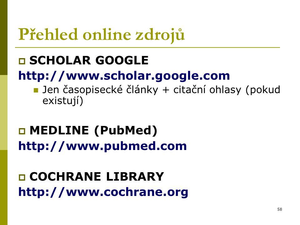 58 Přehled online zdrojů  SCHOLAR GOOGLE http://www.scholar.google.com Jen časopisecké články + citační ohlasy (pokud existují)  MEDLINE (PubMed) ht