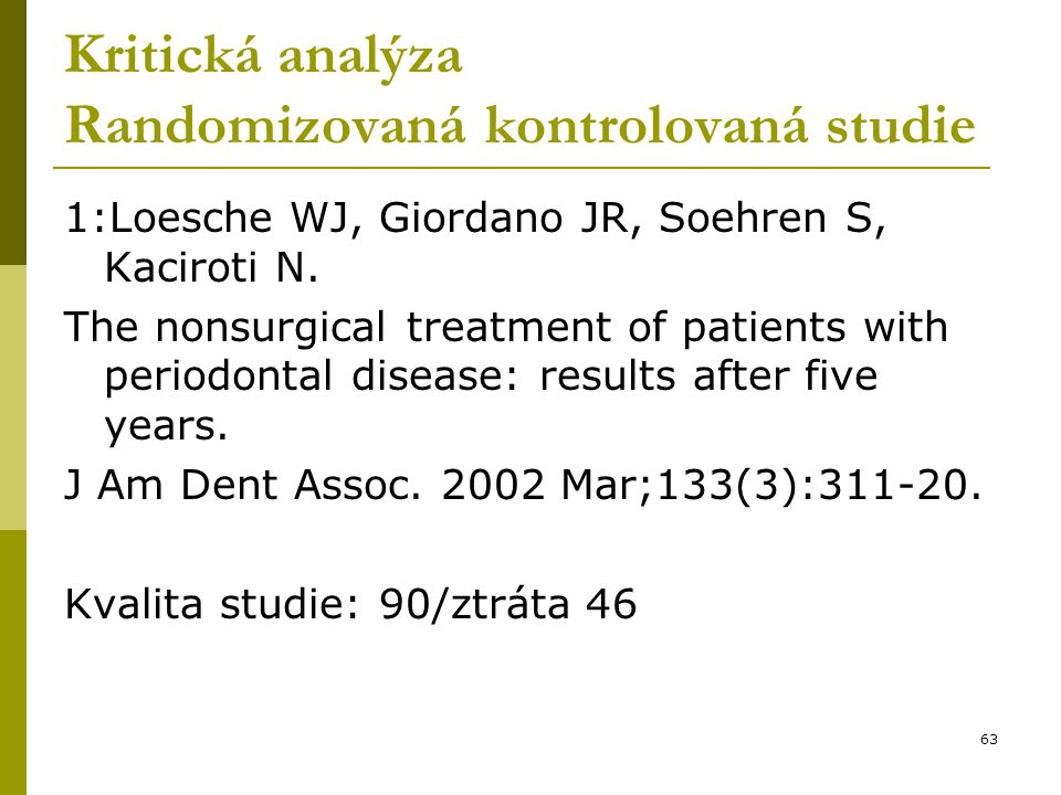 63 Kritická analýza Randomizovaná kontrolovaná studie 1:Loesche WJ, Giordano JR, Soehren S, Kaciroti N. The nonsurgical treatment of patients with per