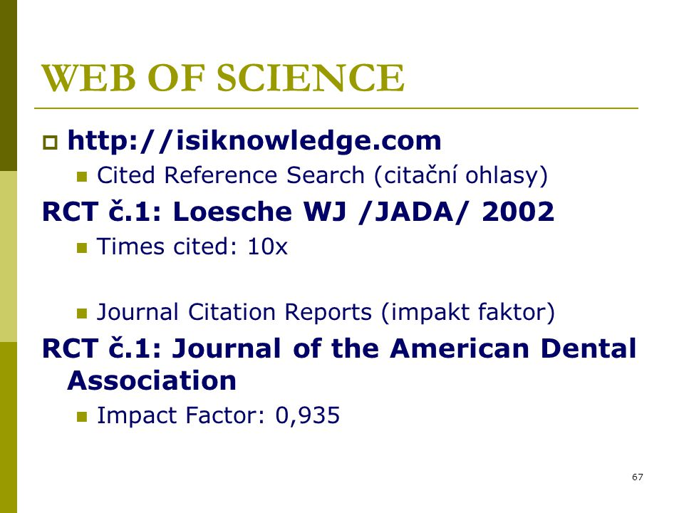 67 WEB OF SCIENCE  http://isiknowledge.com Cited Reference Search (citační ohlasy) RCT č.1: Loesche WJ /JADA/ 2002 Times cited: 10x Journal Citation