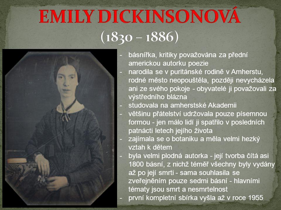 -básnířka, kritiky považována za přední americkou autorku poezie -narodila se v puritánské rodině v Amherstu, rodné město neopouštěla, později nevycházela ani ze svého pokoje - obyvatelé ji považovali za výstředního blázna -studovala na amherstské Akademii -většinu přátelství udržovala pouze písemnou formou - jen málo lidí ji spatřilo v posledních patnácti letech jejího života -zajímala se o botaniku a měla velmi hezký vztah k dětem -byla velmi plodná autorka - její tvorba čítá asi 1800 básní, z nichž téměř všechny byly vydány až po její smrti - sama souhlasila se zveřejněním pouze sedmi básní - hlavními tématy jsou smrt a nesmrtelnost -první kompletní sbírka vyšla až v roce 1955