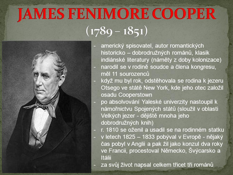 -americký spisovatel, autor romantických historicko – dobrodružných románů, klasik indiánské literatury (náměty z doby kolonizace) -narodil se v rodině soudce a člena kongresu, měl 11 sourozenců -když mu byl rok, odstěhovala se rodina k jezeru Otsego ve státě New York, kde jeho otec založil osadu Cooperstown -po absolvování Yaleské univerzity nastoupil k námořnictvu Spojených států (sloužil v oblasti Velkých jezer - dějiště mnoha jeho dobrodružných knih) -r.