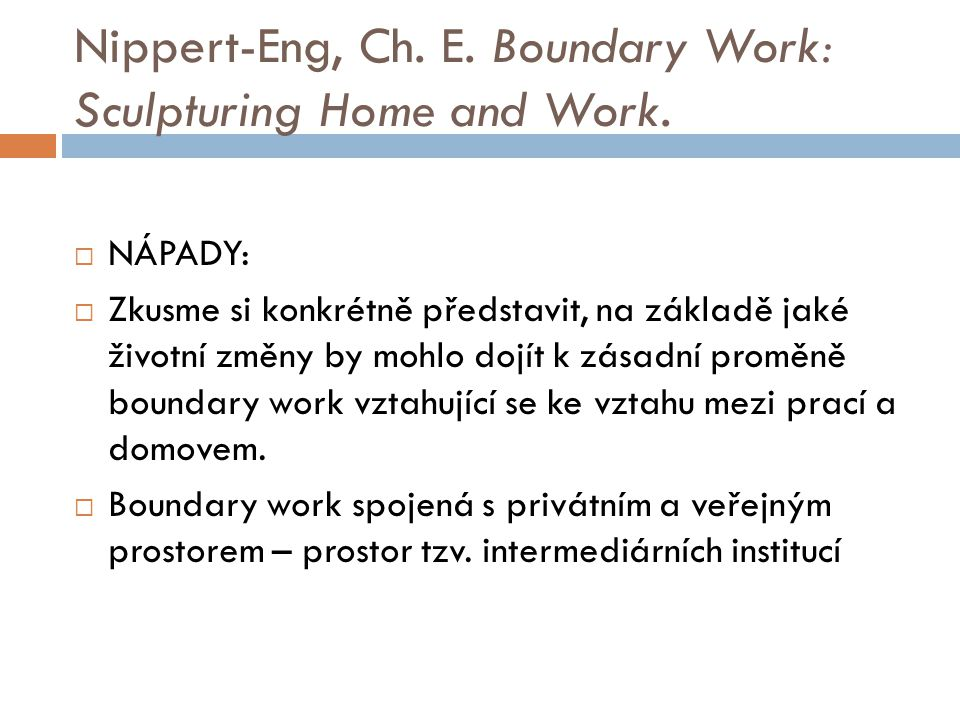 Nippert-Eng, Ch. E. Boundary Work: Sculpturing Home and Work.  NÁPADY:  Zkusme si konkrétně představit, na základě jaké životní změny by mohlo dojít