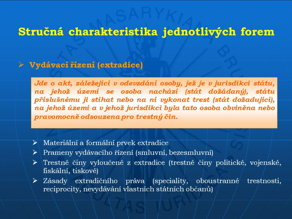 Stručná charakteristika jednotlivých forem  Vydávací řízení (extradice)  Materiální a formální prvek extradice  Prameny vydávacího řízení (smluvní, bezesmluvní)  Trestné činy vyloučené z extradice (trestné činy politické, vojenské, fiskální, tiskové)  Zásady extradičního práva (speciality, oboustranné trestnosti, reciprocity, nevydávání vlastních státních občanů) Jde o akt, záležející v odevzdání osoby, jež je v jurisdikci státu, na jehož území se osoba nachází (stát dožádaný), státu příslušnému ji stíhat nebo na ní vykonat trest (stát dožadující), na jehož území a v jehož jurisdikci byla tato osoba obviněna nebo pravomocně odsouzena pro trestný čin.