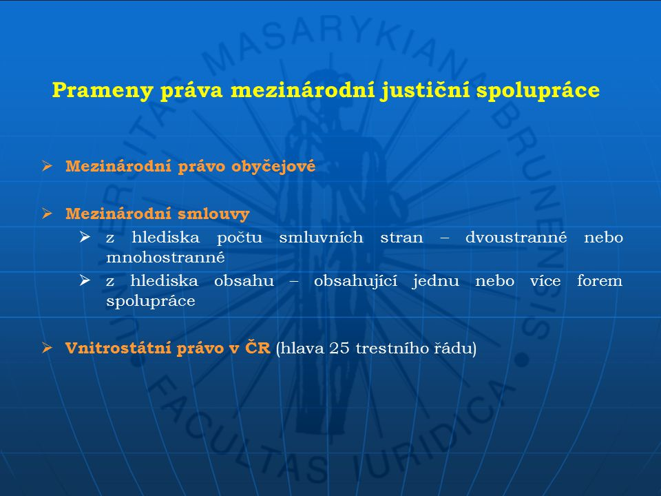  Obecné zásady:  Zásada reciprocity (vzájemnosti)  Zásada ordre public (ochrany veřejného pořádku)  Zvláštní zásady vytvořené pro účely jednotlivých forem spolupráce (zejména pro vydávací řízení) Zásady mezinárodní justiční spolupráce