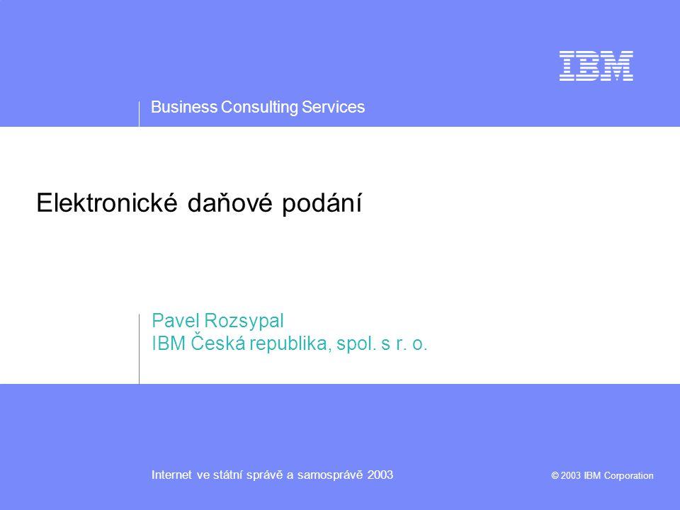 Business Consulting Services Internet ve státní správě a samosprávě 2003 © 2003 IBM Corporation Elektronické daňové podání Pavel Rozsypal IBM Česká republika, spol.