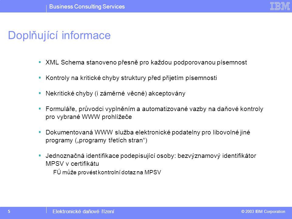 """Business Consulting Services © 2003 IBM Corporation Elektronické daňové řízení 5 Doplňující informace  XML Schema stanoveno přesně pro každou podporovanou písemnost  Kontroly na kritické chyby struktury před přijetím písemnosti  Nekritické chyby (i záměrné věcné) akceptovány  Formuláře, průvodci vyplněním a automatizované vazby na daňové kontroly pro vybrané WWW prohlížeče  Dokumentovaná WWW služba elektronické podatelny pro libovolné jiné programy (""""programy třetích stran )  Jednoznačná identifikace podepisující osoby: bezvýznamový identifikátor MPSV v certifikátu FÚ může provést kontrolní dotaz na MPSV"""