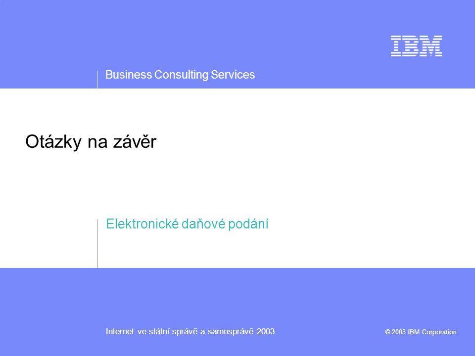 Business Consulting Services Internet ve státní správě a samosprávě 2003 © 2003 IBM Corporation Otázky na závěr Elektronické daňové podání