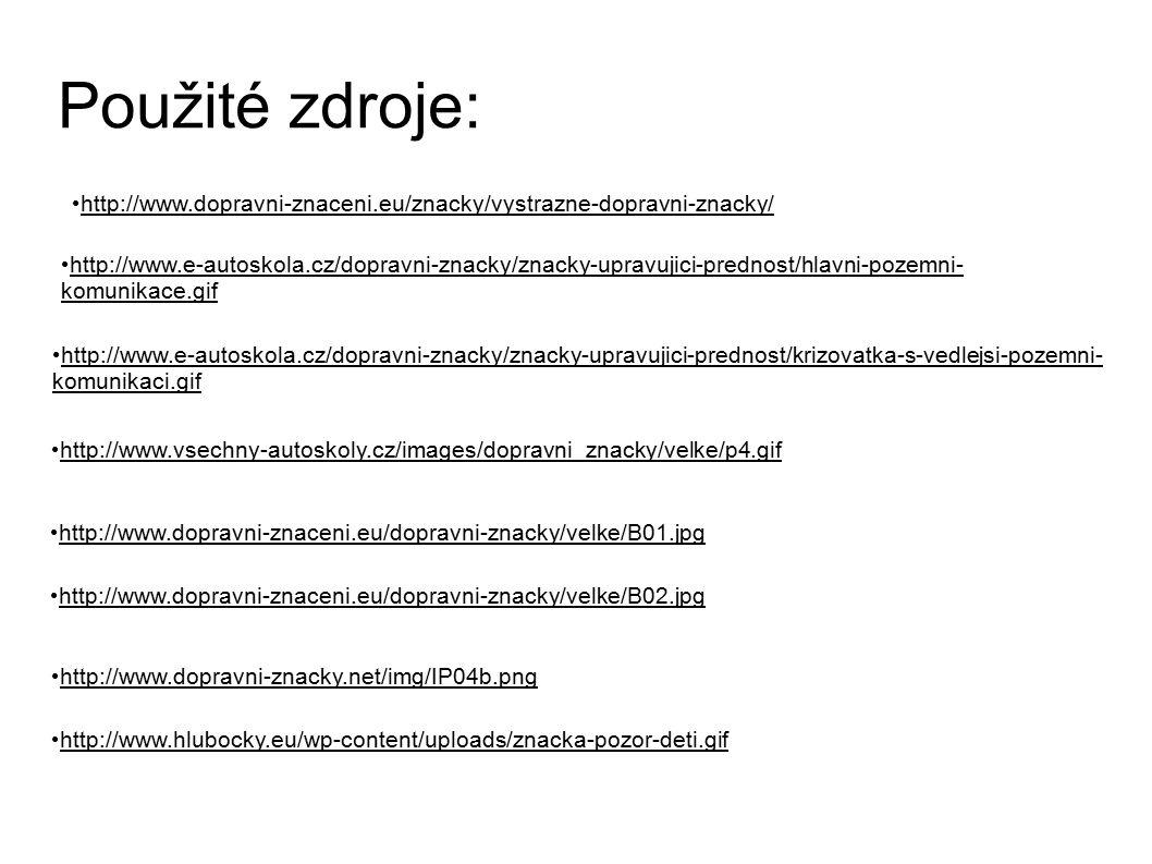 Použité zdroje: http://www.dopravni-znaceni.eu/znacky/vystrazne-dopravni-znacky/ http://www.e-autoskola.cz/dopravni-znacky/znacky-upravujici-prednost/hlavni-pozemni- komunikace.gif http://www.e-autoskola.cz/dopravni-znacky/znacky-upravujici-prednost/krizovatka-s-vedlejsi-pozemni- komunikaci.gif http://www.vsechny-autoskoly.cz/images/dopravni_znacky/velke/p4.gif http://www.dopravni-znaceni.eu/dopravni-znacky/velke/B01.jpg http://www.dopravni-znaceni.eu/dopravni-znacky/velke/B02.jpg http://www.dopravni-znacky.net/img/IP04b.png http://www.hlubocky.eu/wp-content/uploads/znacka-pozor-deti.gif