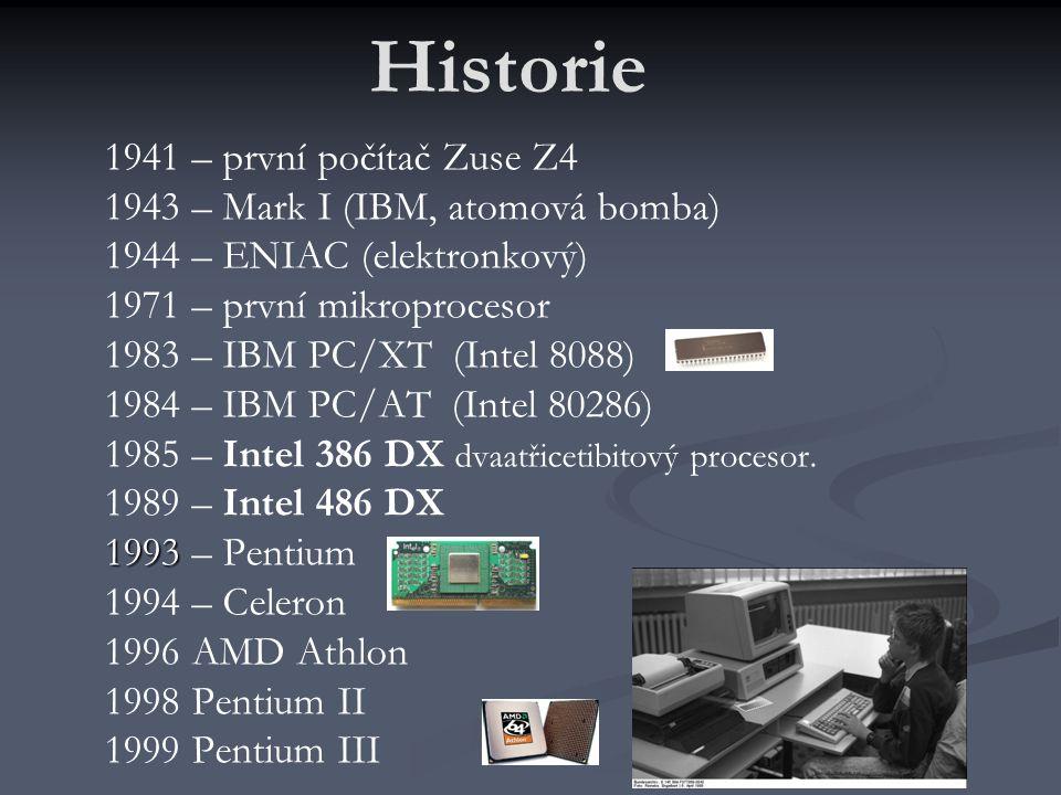 Historie 1941 – první počítač Zuse Z4 1943 – Mark I (IBM, atomová bomba) 1944 – ENIAC (elektronkový) 1971 – první mikroprocesor 1983 – IBM PC/XT (Intel 8088) 1984 – IBM PC/AT (Intel 80286) 1985 – Intel 386 DX dvaatřicetibitový procesor.