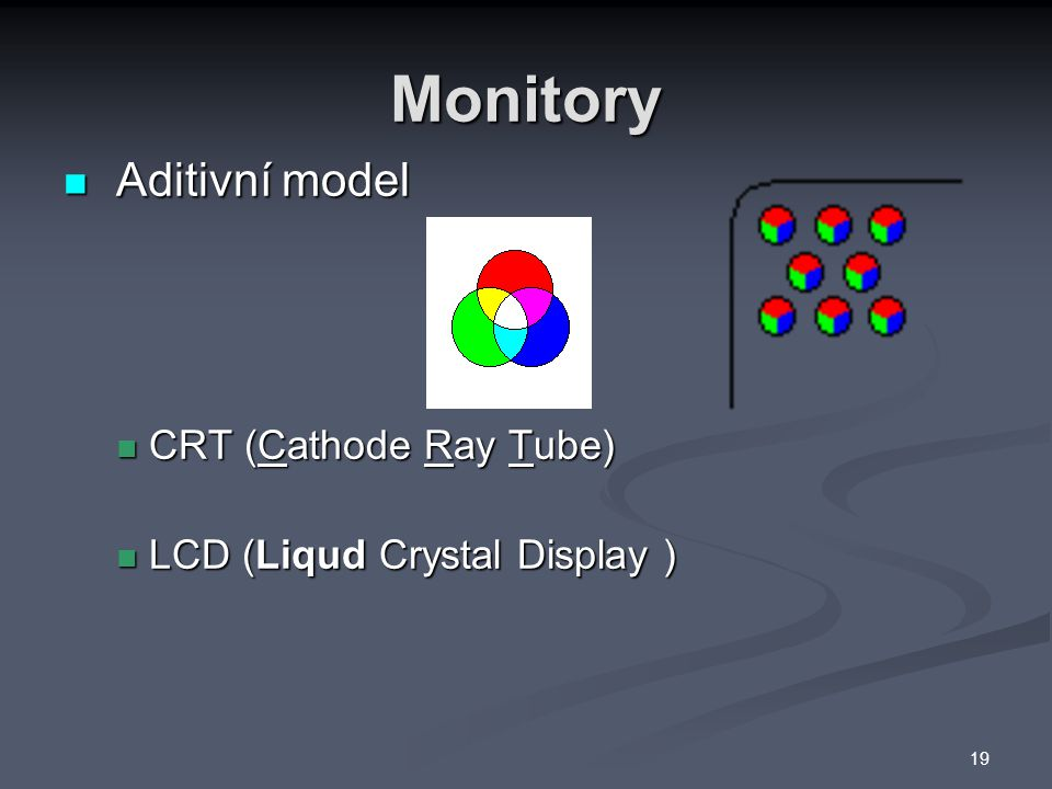Monitory Aditivní model Aditivní model CRT (Cathode Ray Tube) CRT (Cathode Ray Tube) LCD (Liqud Crystal Display ) LCD (Liqud Crystal Display ) 19