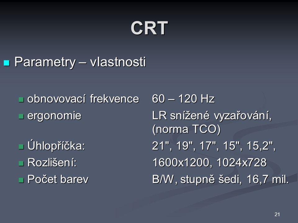 CRT Parametry – vlastnosti Parametry – vlastnosti obnovovací frekvence 60 – 120 Hz obnovovací frekvence 60 – 120 Hz ergonomie LR snížené vyzařování, (norma TCO) ergonomie LR snížené vyzařování, (norma TCO) Úhlopříčka: 21 , 19 , 17 , 15 , 15,2 , Úhlopříčka: 21 , 19 , 17 , 15 , 15,2 , Rozlišení: 1600x1200, 1024x728 Rozlišení: 1600x1200, 1024x728 Počet barev B/W, stupně šedi, 16,7 mil.