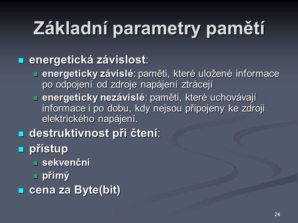 Základní parametry pamětí energetická závislost: energetická závislost: energeticky závislé: paměti, které uložené informace po odpojení od zdroje napájení ztrácejí energeticky závislé: paměti, které uložené informace po odpojení od zdroje napájení ztrácejí energeticky nezávislé: paměti, které uchovávají informace i po dobu, kdy nejsou připojeny ke zdroji elektrického napájení.