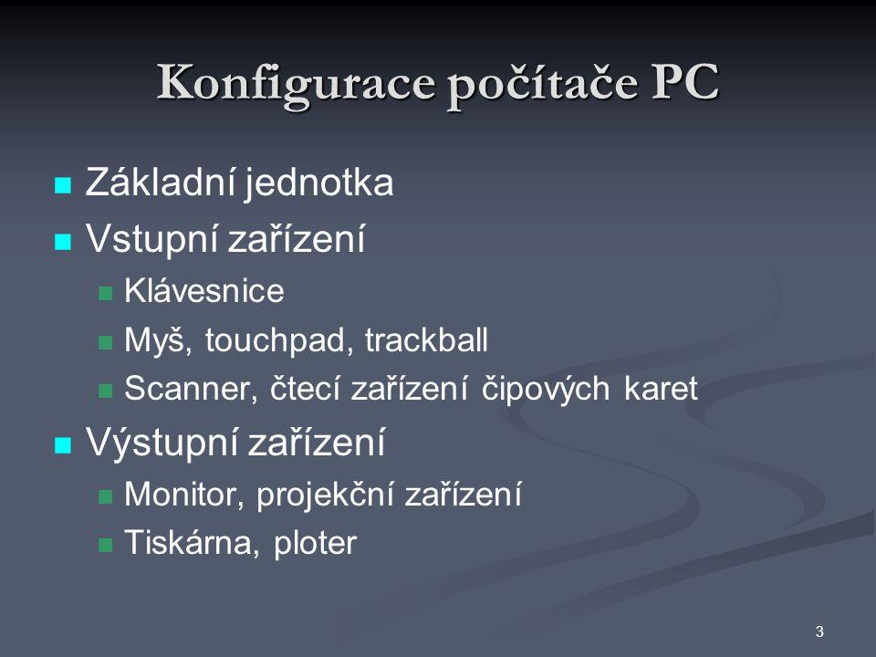 Konfigurace počítače PC Základní jednotka Vstupní zařízení Klávesnice Myš, touchpad, trackball Scanner, čtecí zařízení čipových karet Výstupní zařízení Monitor, projekční zařízení Tiskárna, ploter 3