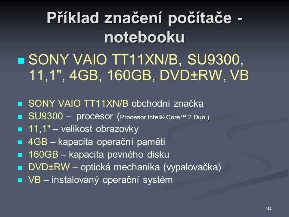 Příklad značení počítače - notebooku SONY VAIO TT11XN/B, SU9300, 11,1 , 4GB, 160GB, DVD±RW, VB SONY VAIO TT11XN/B obchodní značka ) SU9300 – procesor ( Procesor Intel® Core™ 2 Duo ) 11,1 – velikost obrazovky 4GB – kapacita operační paměti 160GB – kapacita pevného disku DVD±RW – optická mechanika (vypalovačka) VB – instalovaný operační systém 34