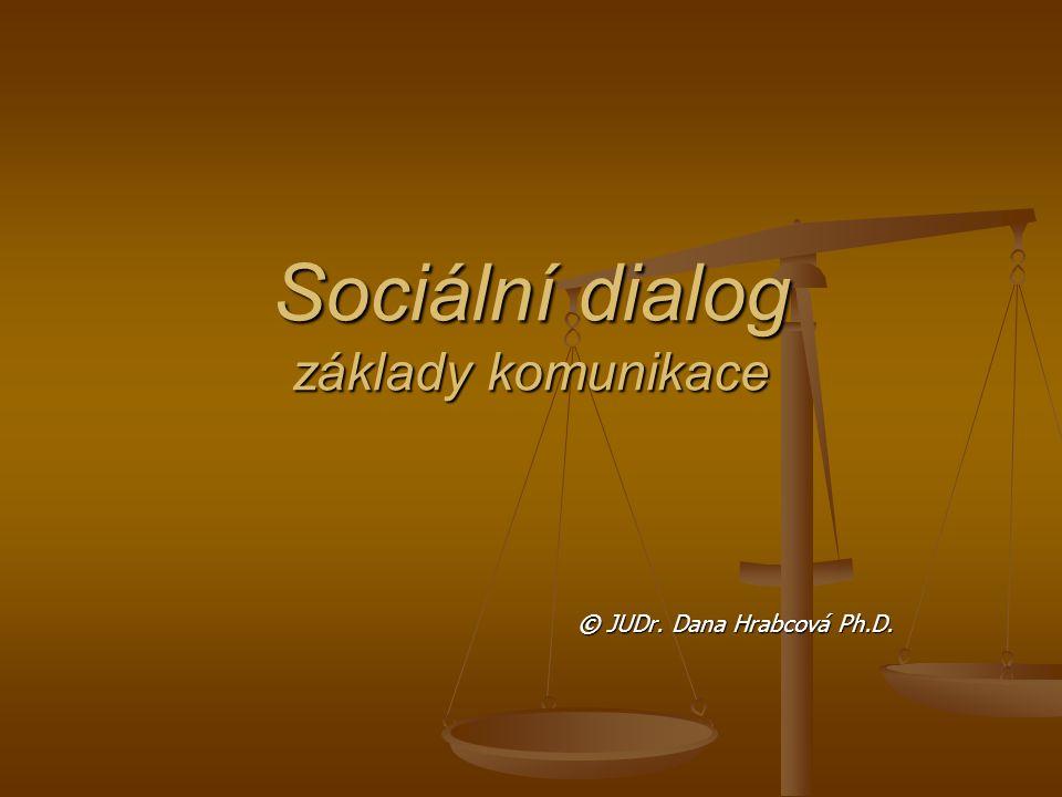 Sociální dialog základy komunikace © JUDr. Dana Hrabcová Ph.D.
