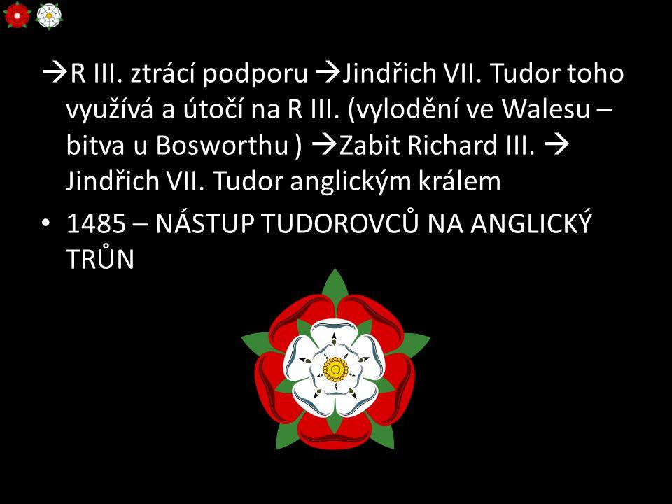  R III. ztrácí podporu  Jindřich VII. Tudor toho využívá a útočí na R III. (vylodění ve Walesu – bitva u Bosworthu )  Zabit Richard III.  Jindřich