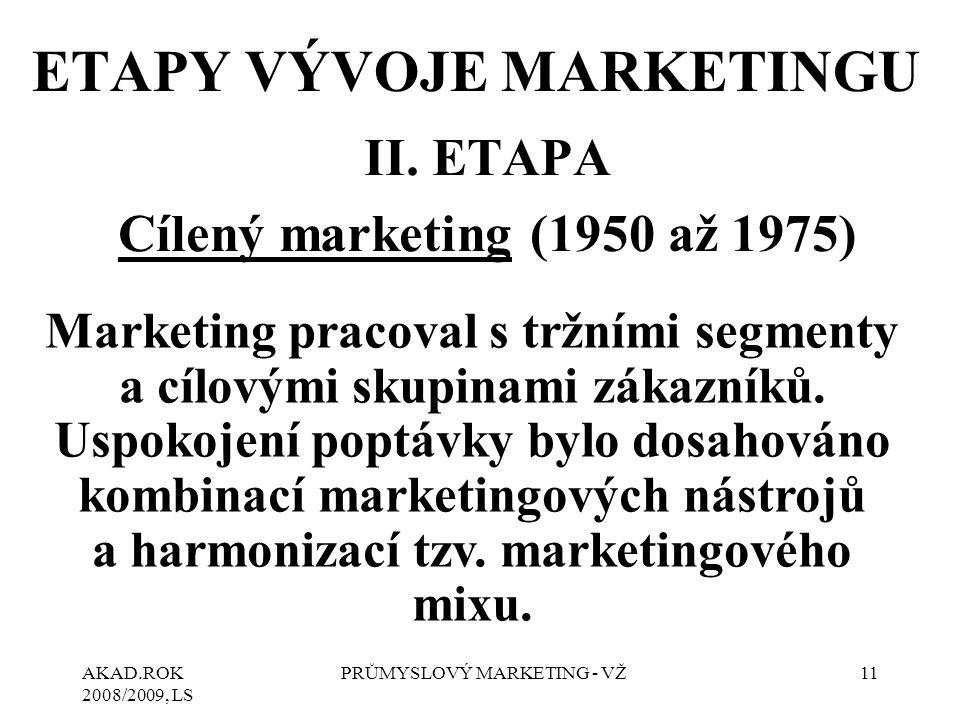 AKAD.ROK 2008/2009, LS PRŮMYSLOVÝ MARKETING - VŽ11 II. ETAPA Cílený marketing (1950 až 1975) ETAPY VÝVOJE MARKETINGU Marketing pracoval s tržními segm
