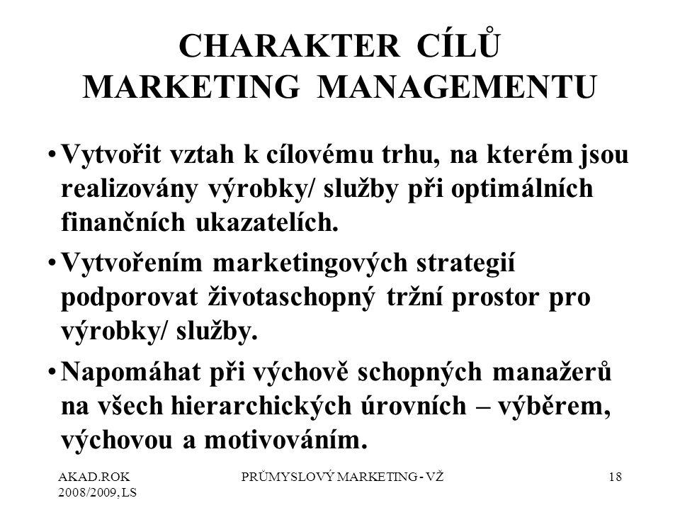 AKAD.ROK 2008/2009, LS PRŮMYSLOVÝ MARKETING - VŽ18 CHARAKTER CÍLŮ MARKETING MANAGEMENTU Vytvořit vztah k cílovému trhu, na kterém jsou realizovány výrobky/ služby při optimálních finančních ukazatelích.