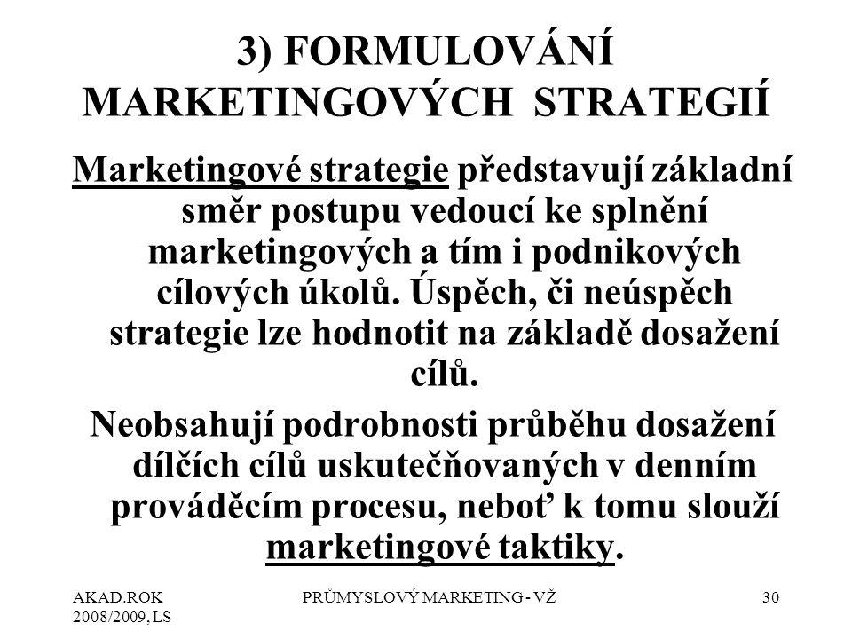 AKAD.ROK 2008/2009, LS PRŮMYSLOVÝ MARKETING - VŽ30 3) FORMULOVÁNÍ MARKETINGOVÝCH STRATEGIÍ Marketingové strategie představují základní směr postupu vedoucí ke splnění marketingových a tím i podnikových cílových úkolů.